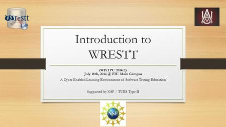 Introduction to WRESTT (WISTPC 2014:2) July 18th, FIU Main Campus A Cyber Enabled Learning Environment of Software Testing Education Supported by.