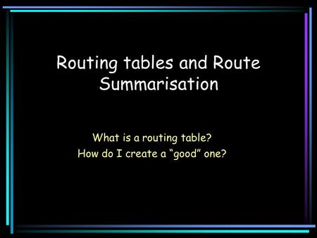 "Routing tables and Route Summarisation What is a routing table? How do I create a ""good"" one?"