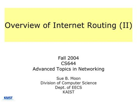 Overview of Internet Routing (II) Fall 2004 CS644 Advanced Topics in Networking Sue B. Moon Division of Computer Science Dept. of EECS KAIST.