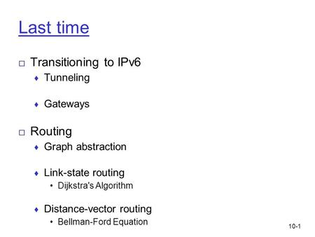 10-1 Last time □ Transitioning to IPv6 ♦ Tunneling ♦ Gateways □ Routing ♦ Graph abstraction ♦ Link-state routing Dijkstra's Algorithm ♦ Distance-vector.