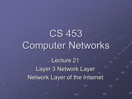 CS 453 Computer Networks Lecture 21 Layer 3 Network Layer Network Layer of the Internet.