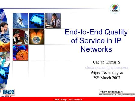 © JNU College Presentation End-to-End Quality of Service in IP Networks © JNU College Presentation Chetan Kumar S Wipro Technologies.