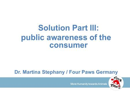 More Humanity towards Animals Solution Part III: public awareness of the consumer Dr. Martina Stephany / Four Paws Germany.