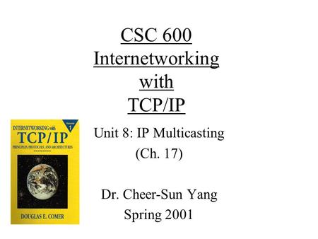 CSC 600 Internetworking with TCP/IP Unit 8: IP Multicasting (Ch. 17) Dr. Cheer-Sun Yang Spring 2001.
