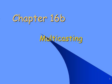 1 Chapter 16b Multicasting. Chapter 16b Multicasting 2 Multicasting Applications Multimedia Multimedia –television, presentations, etc. Teleconferencing.