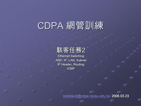 CDPA 網管訓練 駭客任務 2 Ethernet Switching ARP, IP, LAN, Subnet IP Header, Routing ICMP 2006.03.23.