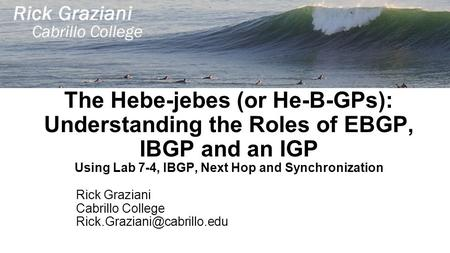 The Hebe-jebes (or He-B-GPs): Understanding the Roles of EBGP, IBGP and an IGP Using Lab 7-4, IBGP, Next Hop and Synchronization Rick Graziani Cabrillo.
