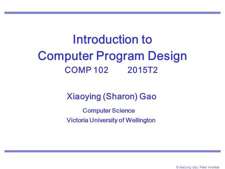 © Xiaoying Gao, Peter Andreae Introduction to Computer Program Design COMP 102 2015T2. Xiaoying (Sharon) Gao Computer Science Victoria University of Wellington.