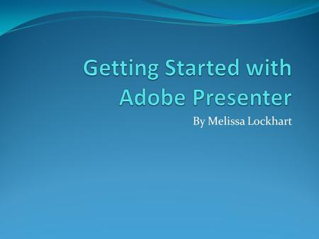 By Melissa Lockhart. Objectives Review Adobe Presenter Tips Identify the steps for defining the Audio input source for your Adobe Presentation Identify.