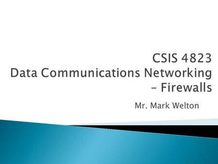 Mr. Mark Welton.  Firewalls are devices that prevent traffic from entering or leaving a network  Firewalls are often used between networks, or when.