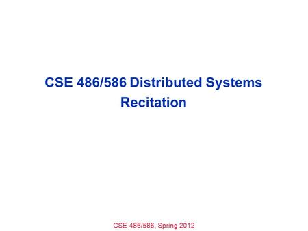 CSE 486/586, Spring 2012 CSE 486/586 Distributed Systems Recitation.