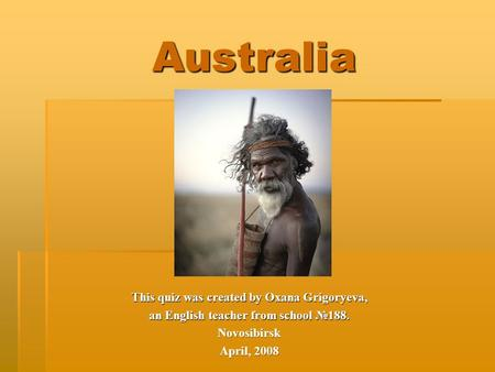 Australia This quiz was created by Oxana Grigoryeva, an English teacher from school №188. Novosibirsk April, 2008.