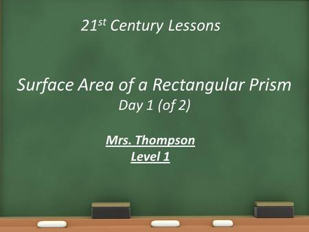 21 st Century Lessons Surface Area of a Rectangular Prism Day 1 (of 2) Mrs. Thompson Level 1.