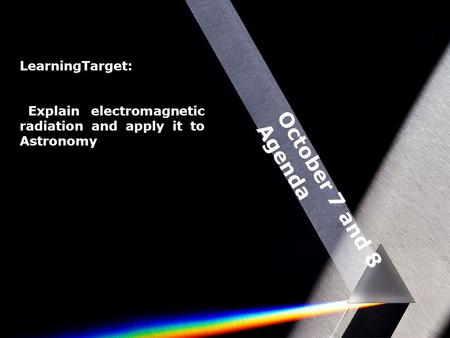 October 7 and 8 Agenda LearningTarget: Explain electromagnetic radiation and apply it to Astronomy.