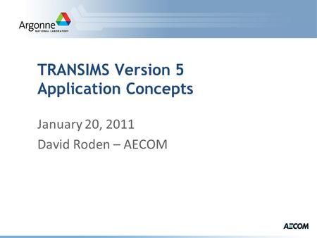 TRANSIMS Version 5 Application Concepts January 20, 2011 David Roden – AECOM.