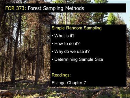 FOR 373: Forest Sampling Methods Simple Random Sampling What is it? How to do it? Why do we use it? Determining Sample Size Readings: Elzinga Chapter 7.
