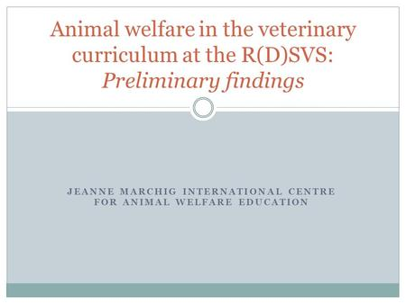 JEANNE MARCHIG INTERNATIONAL CENTRE FOR ANIMAL WELFARE EDUCATION Animal welfare in the veterinary curriculum at the R(D)SVS: Preliminary findings.
