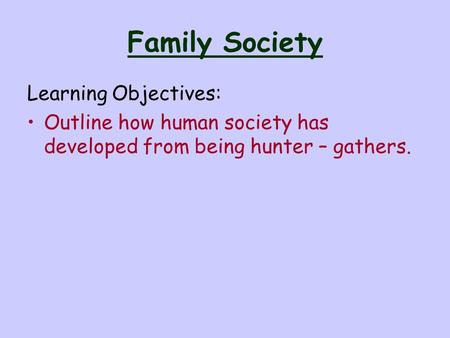 Family Society Learning Objectives: Outline how human society has developed from being hunter – gathers.