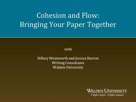 Cohesion and Flow: Bringing Your Paper Together with Hillary Wentworth and Jessica Barron Writing Consultants Walden University.