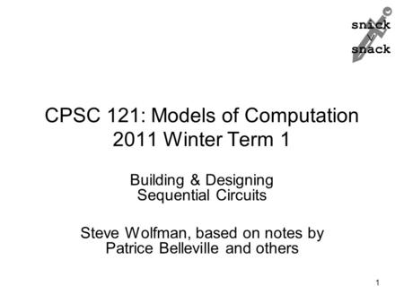 Snick  snack CPSC 121: Models of Computation 2011 Winter Term 1 Building & Designing Sequential Circuits Steve Wolfman, based on notes by Patrice Belleville.