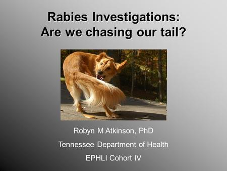 Rabies Investigations: Are we chasing our tail? Robyn M Atkinson, PhD Tennessee Department of Health EPHLI Cohort IV.