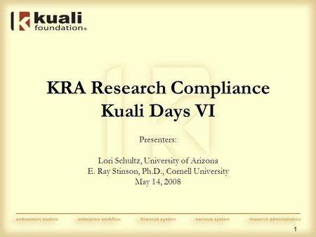1 KRA Research Compliance Kuali Days VI Presenters: Lori Schultz, University of Arizona E. Ray Stinson, Ph.D., Cornell University May 14, 2008.