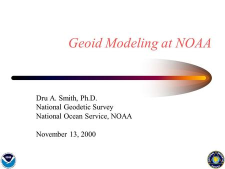 Geoid Modeling at NOAA Dru A. Smith, Ph.D. National Geodetic Survey National Ocean Service, NOAA November 13, 2000.