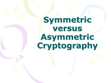 Symmetric versus Asymmetric Cryptography. Why is it worth presenting cryptography? Top concern in security Fundamental knowledge in computer security.
