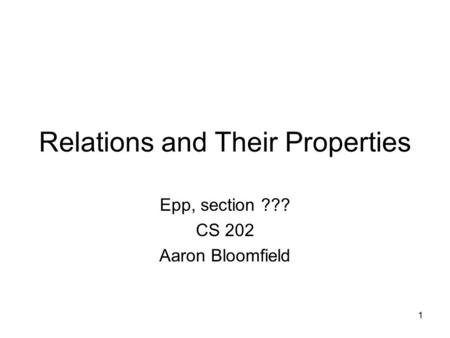 1 Relations and Their Properties Epp, section ??? CS 202 Aaron Bloomfield.