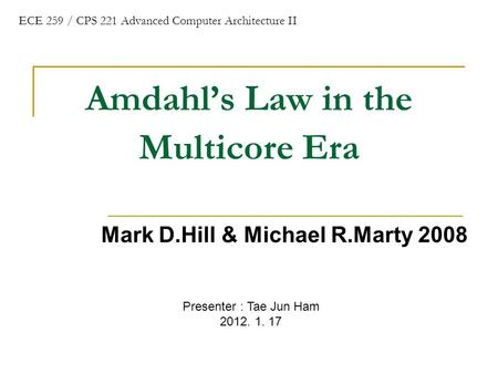 Amdahl's Law in the Multicore Era Mark D.Hill & Michael R.Marty 2008 ECE 259 / CPS 221 Advanced Computer Architecture II Presenter : Tae Jun Ham 2012.