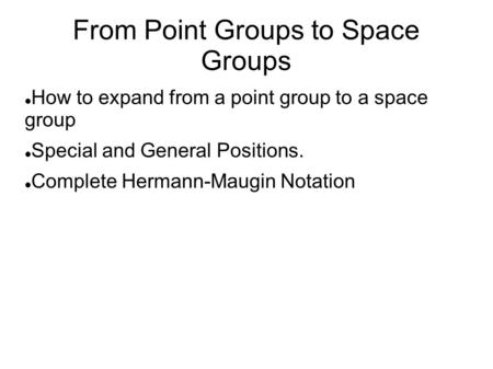 From Point Groups to Space Groups How to expand from a point group to a space group Special and General Positions. Complete Hermann-Maugin Notation.