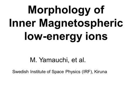 Morphology of Inner Magnetospheric low-energy ions M. Yamauchi, et al. Swedish Institute of Space Physics (IRF), Kiruna.