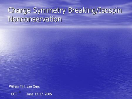Charge Symmetry Breaking/Isospin Nonconservation Willem T.H. van Oers ECTJune 13-17, 2005.
