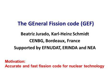 Beatriz Jurado, Karl-Heinz Schmidt CENBG, Bordeaux, France Supported by EFNUDAT, ERINDA and NEA The GEneral Fission code (GEF) Motivation: Accurate and.