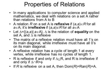 Properties of Relations In many applications to computer science and applied mathematics, we deal with relations on a set A rather than relations from.