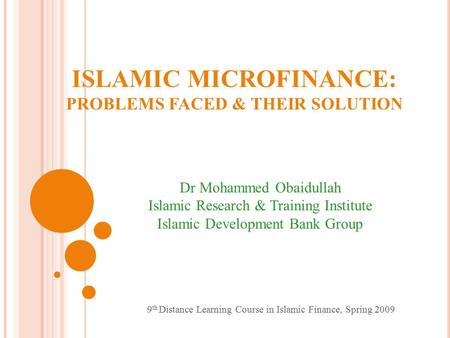 ISLAMIC MICROFINANCE: PROBLEMS FACED & THEIR SOLUTION Dr Mohammed Obaidullah Islamic Research & Training Institute Islamic Development Bank Group 9 th.