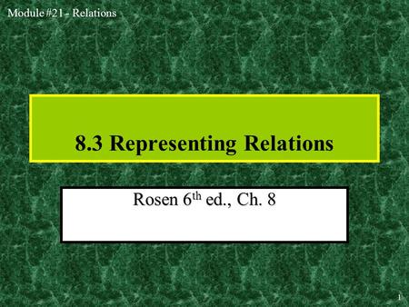 Module #21 - Relations 1 8.3 Representing Relations Rosen 6 th ed., Ch. 8.
