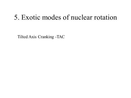 5. Exotic modes of nuclear rotation Tilted Axis Cranking -TAC.