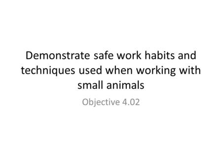 Demonstrate safe work habits and techniques used when working with small animals Objective 4.02.