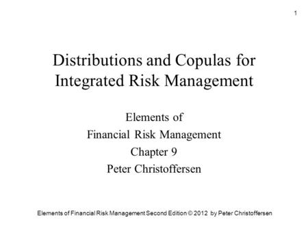 Elements of Financial Risk Management Second Edition © 2012 by Peter Christoffersen 1 Distributions and Copulas for Integrated Risk Management Elements.