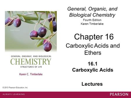 1 © 2013 Pearson Education, Inc. Chapter 16, Section 1 General, Organic, and Biological Chemistry Fourth Edition Karen Timberlake 16.1 Carboxylic Acids.