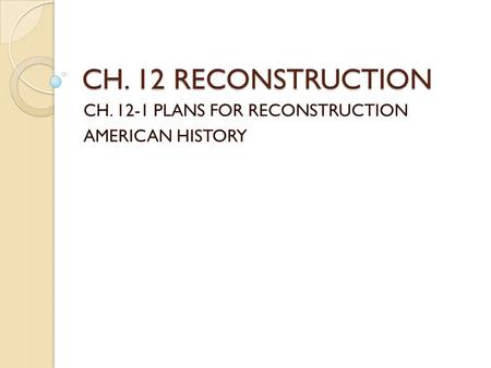 CH. 12 RECONSTRUCTION CH. 12-1 PLANS FOR RECONSTRUCTION AMERICAN HISTORY.