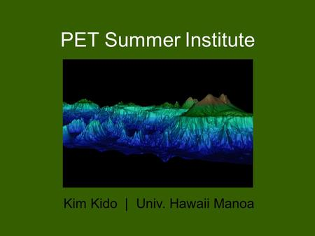 PET Summer Institute Kim Kido | Univ. Hawaii Manoa.