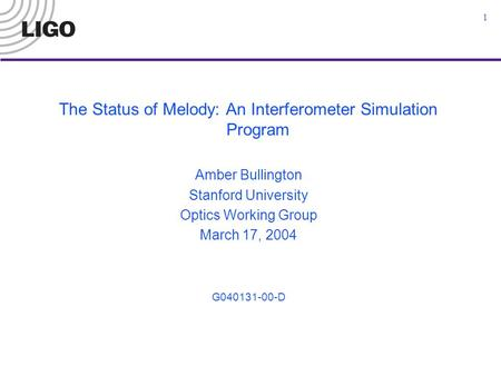 1 The Status of Melody: An Interferometer Simulation Program Amber Bullington Stanford University Optics Working Group March 17, 2004 G040131-00-D.