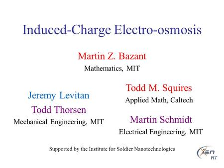 Induced-Charge Electro-osmosis Martin Z. Bazant Mathematics, MIT Supported by the Institute for Soldier Nanotechnologies Jeremy Levitan Todd Thorsen Mechanical.