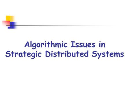 Algorithmic Issues in Strategic Distributed Systems.
