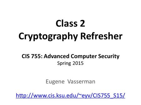 Class 2 Cryptography Refresher CIS 755: Advanced Computer Security Spring 2015 Eugene Vasserman