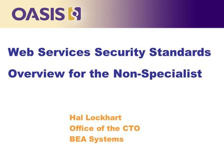 Web Services Security Standards Overview for the Non-Specialist Hal Lockhart Office of the CTO BEA Systems.