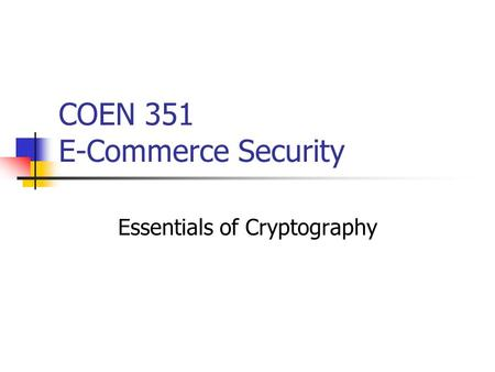 COEN 351 E-Commerce Security Essentials of Cryptography.