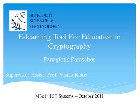 E-learning Tool For Education in Cryptography Supervisor: Assist. Prof. Vasilis Katos SCHOOL OF SCIENCE & TECHNOLOGY Panagiotis Paraschos MSc in ICT Systems.